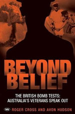 Beyond Belief : The British Bomb Tests - Australia's Veterans Speak Out - Roger Cross