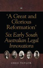 A Great and Glorious Reformation : Six Early South Australian Legal Innovations - Greg Taylor