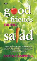 Good Friends Bring Salad : A Lavishly Witty and Richly Honest Story of One Woman's Journey from Obesity and Beyond - Anita Campbell