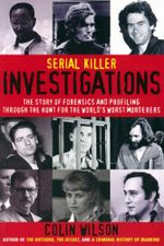 Serial Killer Investigations : The Story of Forensics and Profiling Through the Hunt for the World's Worst Murderers - Colin Wilson