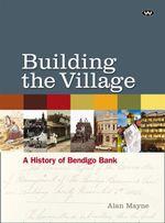 Building the Village : a History of the Bendigo Bank - Alan Mayne
