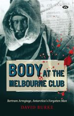 The Body at the Melbourne Club : Bertram Armytage, Antarctica's Forgotten Man - David Burke