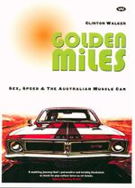 Golden Miles : Sex, Speed & The Australian Muscle Car - Clinton Walker