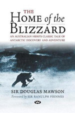 The Home of the Blizzard : An Australian Hero's Classic Tale of Antarctic Discovery and Adventure - Sir Douglas Mawson