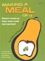 Making a Meal of It : Smart Ways to Buy, Store and Use Up Food - Rosemary Cadden