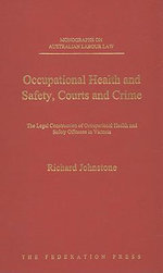 Occupational Health and Safety, Courts and Crime : The Legal Construction of Occupational Health and Safety Offences in Victoria - Richard Johnstone