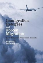 Immigration, Refugees and Forced Migration : Law, Policy and Practice in Australia : 1st Edition - Mary E. Crock