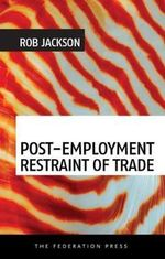 Post-employment Restraint of Trade : The Competing Interests of an Ex-employee, an Ex-employer and the Public Good - Rob Jackson