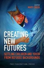 Creating New Futures : Settling Children and Youth from Refugee Backgrounds