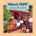 Where's Mum? - Libby Gleeson