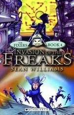 Invasion of the Freaks : The Fixers New Series : Book 4 - Sean Williams