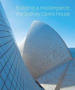 Building A Masterpiece : The Sydney Opera House : 40th Aniversary Edition - Anne Watson