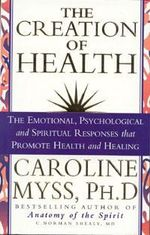 Creation of Health : The Emotional, Psychological and Spiritual Responses That Promote Health and Healing - Caroline M. Myss