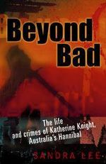 Beyond Bad : The Life and Crimes of Katherine Knight, Australia's Hannibal - Sandra Lee