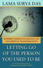 Letting Go of the Person You Used to be : Buddhist Lessons on Change, Loss and Spiritual Transformation - Lama Surya Das