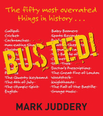 Busted! : The 50 Most Overrated Things in History Exposed - Mark Juddery
