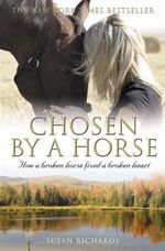 Chosen By A Horse: How A Broken Horse Fixed A Broken Heart :  How A Broken Horse Fixed A Brok - Susan Richards