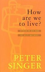 How are We to Live? : Ethics in an Age of Self Interest - Peter Singer