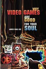 Why Video Games Are Good for Your Soul : Pleasure and Learning - James Paul Gee