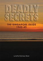 Deadly Secrets  :  The Singapore Raids 1942-45 - Lynette Ramsay Silver
