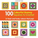 100 Colourful Granny Squares to Crochet - Leonie Morgan