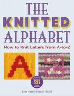 The Knitted Alphabet - How to knit letters from A to Z : 26 Alphabets in 26 styles - Sarah Hazell