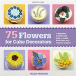 75 Flowers for Cake Decorators : A beautiful collection of easy to make floral cake toppers for cakes and cupcakes - Helen Penman