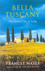 Bella Tuscany : The Sweet Life in Italy - Frances Mayes