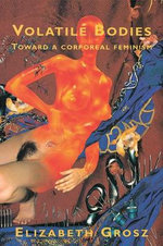 Volatile Bodies : Towards a Corporeal Feminism - Elizabeth Grosz