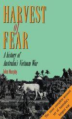 Harvest of Fear : A history of Australia's Vietnam War - John Murphy