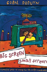 Big Screen, Small Screen : A Practical Guide to Writing for Film and Television in Australia - Coral Drouyn