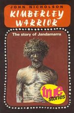 Kimberley Warrior : The Story of Jandamarra :  The story of Jandamarra - John Nicholson