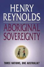 Aboriginal Sovereignty : Reflections on Race, State and Nation :  Reflections on race, state and nation - Henry Reynolds