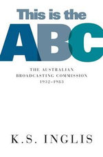 This is the Abc : The Australian Broadcasting Commission 1932-1983 - K. S. Inglis