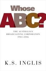 Whose ABC? : The Australian Broadcasting Commission 1983-2006 - K. S. Inglis