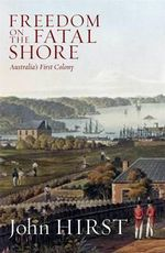 Freedom on the Fatal Shore  : Australia's First Colony - John Hirst