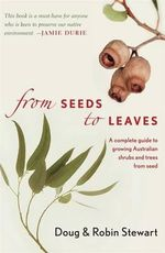 From Seed to Leaves : A Complete Guide to Growing Australian Shrubs and Trees from Seed - Doug Stewart