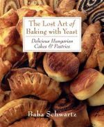 The Lost Art of Baking with Yeast : Delicious Hungarian Cakes and Pastries - Baba Schwartz