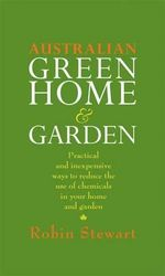Australian Green Home and Garden : Practical and Inexpensive Ways to Reduce the Use of Chemicals in Your Home and Garden - Robin Stewart