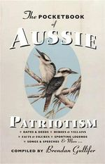 The Pocketbook of Aussie Patriotism : Dates & Deeds. Heroes & Villains. Facts & Figures. Sporting Legends. Songs & Speeches & More ...