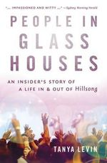 People in Glass Houses : An Insider's Story of Life in and Out of Hillsong - Tanya Levin