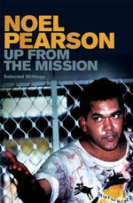 Up from the Mission : Selected Writings - Noel Pearson