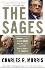 The Sages : Warren Buffett, George Soros, Paul Volcker, and the Maelstrom of the Markets - Charles R. Morris