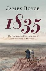 1835 : The Founding of Melbourne and the Conquest of Australia - James Boyce