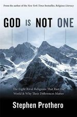God Is Not One : The Eight Rival Religions That Run the World & Why Their Differences Matter - Stephen R. Prothero