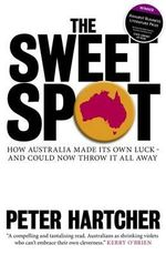 The Sweet Spot : How Australia Made Its Own Luck and Could Now Throw It All Away - Peter Hartcher