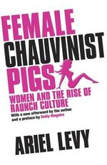 Female Chauvinist Pigs  : Women and the Rise of Raunch Culture - Ariel Levy