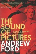 The Sound of Pictures  :  Listening to the Movies, from Hitchcock to High Fidelity - Andrew Ford