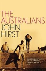 The Australians : Insiders and Outsiders on the National Character Since 1770 - John Hirst
