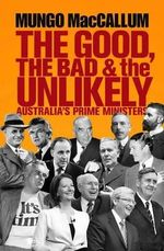 The Good, the Bad and the Unlikely : Australia's Prime Ministers - Mungo MacCallum